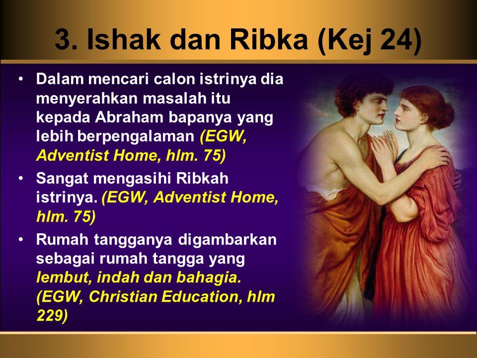 3. Ishak dan Ribka (Kej 24) Dalam mencari calon istrinya dia menyerahkan masalah itu kepada Abraham bapanya yang lebih berpengalaman (EGW, Adventist H