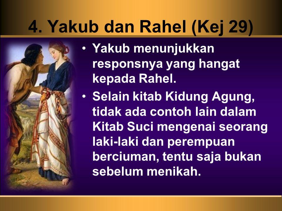 4. Yakub dan Rahel (Kej 29) Yakub menunjukkan responsnya yang hangat kepada Rahel. Selain kitab Kidung Agung, tidak ada contoh lain dalam Kitab Suci m