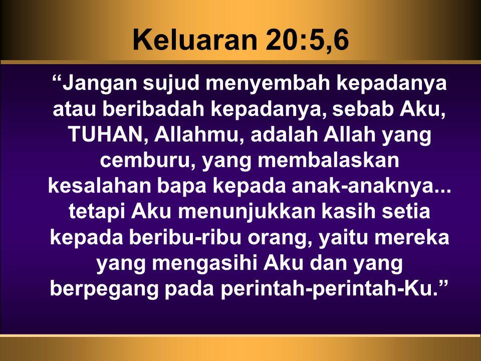 """Keluaran 20:5,6 """"Jangan sujud menyembah kepadanya atau beribadah kepadanya, sebab Aku, TUHAN, Allahmu, adalah Allah yang cemburu, yang membalaskan kes"""