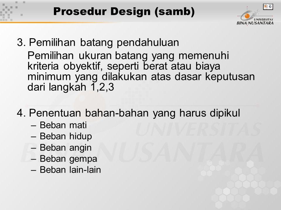 Prosedur Design (samb) 3. Pemilihan batang pendahuluan Pemilihan ukuran batang yang memenuhi kriteria obyektif, seperti berat atau biaya minimum yang