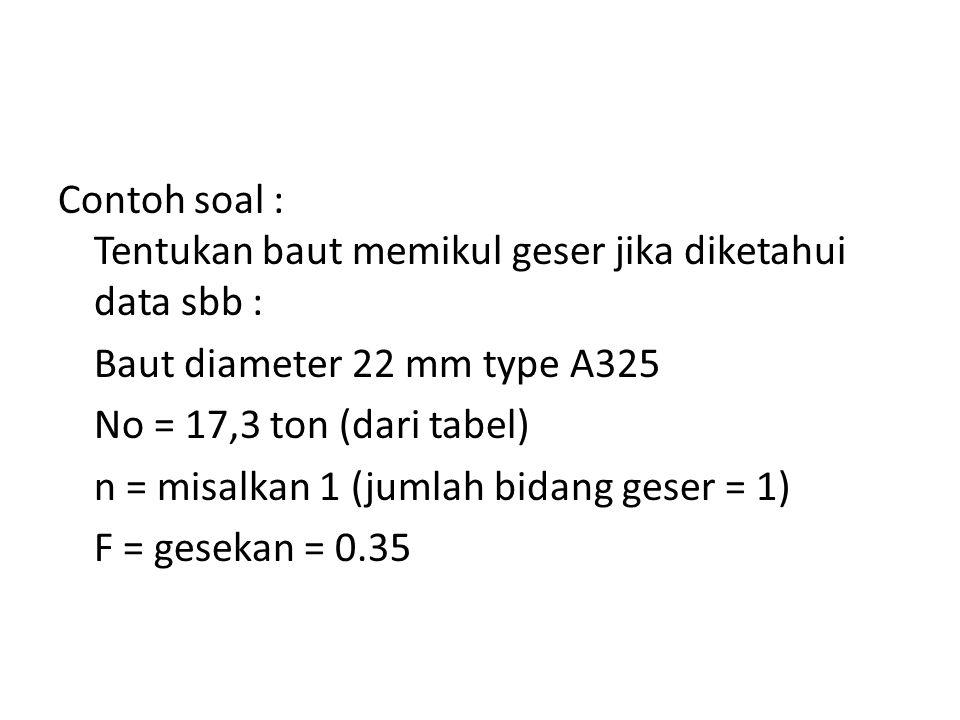 Contoh soal : Tentukan baut memikul geser jika diketahui data sbb : Baut diameter 22 mm type A325 No = 17,3 ton (dari tabel) n = misalkan 1 (jumlah bi