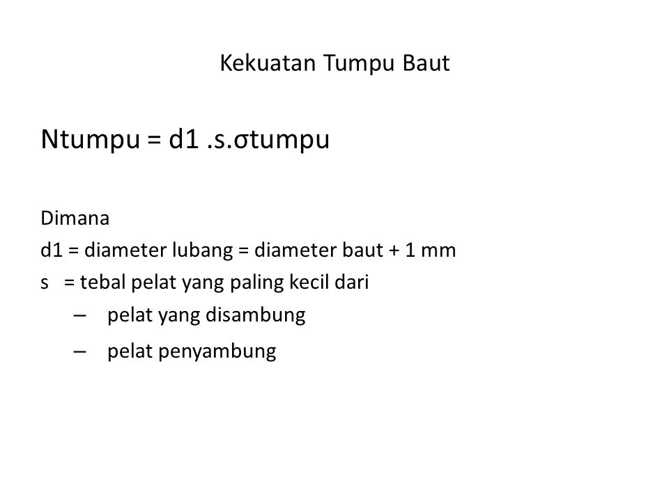 Kekuatan Tumpu Baut Ntumpu = d1.s.σtumpu Dimana d1 = diameter lubang = diameter baut + 1 mm s = tebal pelat yang paling kecil dari – pelat yang disamb