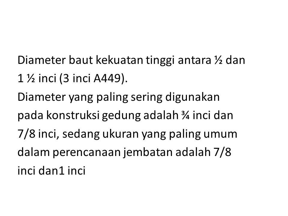 Diameter baut kekuatan tinggi antara ½ dan 1 ½ inci (3 inci A449). Diameter yang paling sering digunakan pada konstruksi gedung adalah ¾ inci dan 7/8