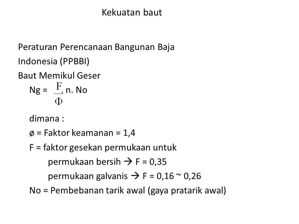 Kekuatan baut Peraturan Perencanaan Bangunan Baja Indonesia (PPBBI) Baut Memikul Geser Ng =. n. No dimana : ø = Faktor keamanan = 1,4 F = faktor gesek