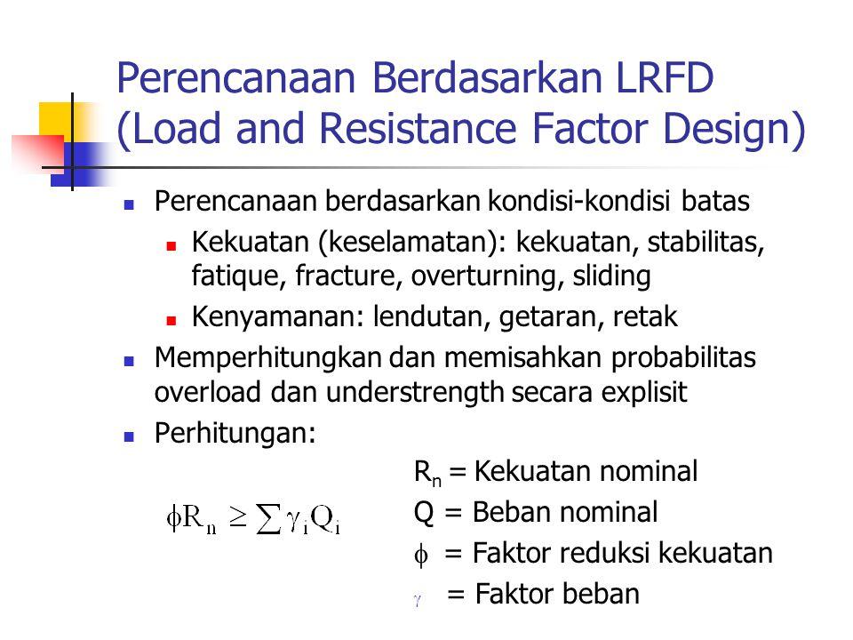 Perencanaan Berdasarkan LRFD (Load and Resistance Factor Design) Perencanaan berdasarkan kondisi-kondisi batas Kekuatan (keselamatan): kekuatan, stabi