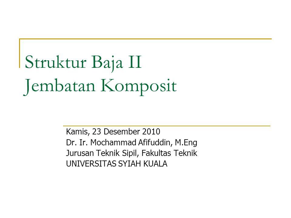 Struktur Baja II Jembatan Komposit Kamis, 23 Desember 2010 Dr. Ir. Mochammad Afifuddin, M.Eng Jurusan Teknik Sipil, Fakultas Teknik UNIVERSITAS SYIAH