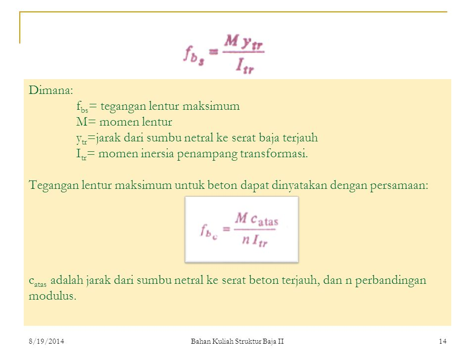 Bahan Kuliah Struktur Baja II 14 Dimana: f bs = tegangan lentur maksimum M= momen lentur y tr =jarak dari sumbu netral ke serat baja terjauh I tr = momen inersia penampang transformasi.