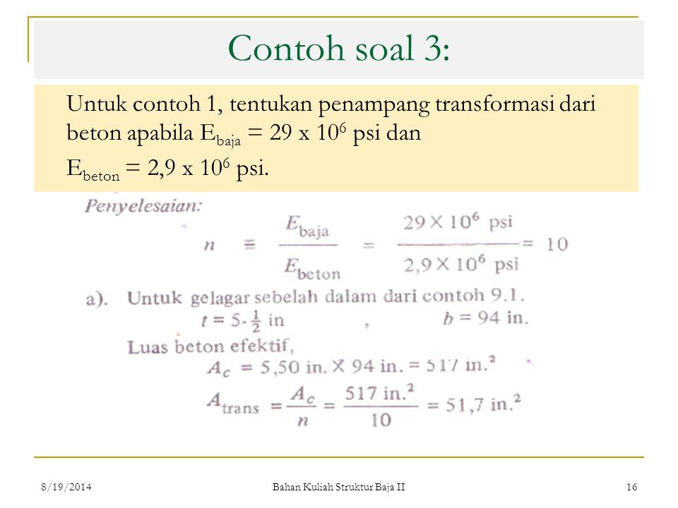 Bahan Kuliah Struktur Baja II 16 Contoh soal 3: Untuk contoh 1, tentukan penampang transformasi dari beton apabila E baja = 29 x 10 6 psi dan E beton = 2,9 x 10 6 psi.