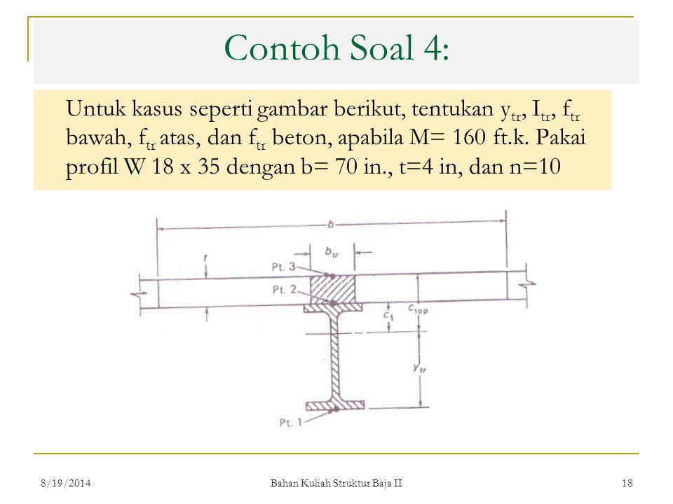 Bahan Kuliah Struktur Baja II 18 Contoh Soal 4: Untuk kasus seperti gambar berikut, tentukan y tr, I tr, f tr bawah, f tr atas, dan f tr beton, apabila M= 160 ft.k.