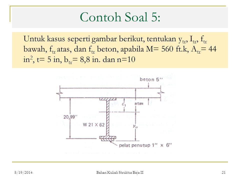 Bahan Kuliah Struktur Baja II 21 Contoh Soal 5: Untuk kasus seperti gambar berikut, tentukan y tr, I tr, f tr bawah, f tr atas, dan f tr beton, apabila M= 560 ft.k, A tr = 44 in 2, t= 5 in, b tr = 8,8 in.