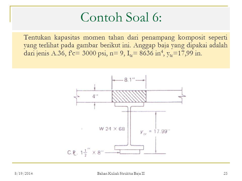Bahan Kuliah Struktur Baja II 25 Contoh Soal 6: Tentukan kapasitas momen tahan dari penampang komposit seperti yang terlihat pada gambar berikut ini.