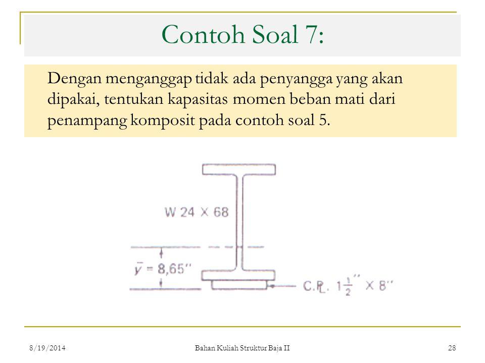 Bahan Kuliah Struktur Baja II 28 Contoh Soal 7: Dengan menganggap tidak ada penyangga yang akan dipakai, tentukan kapasitas momen beban mati dari penampang komposit pada contoh soal 5.