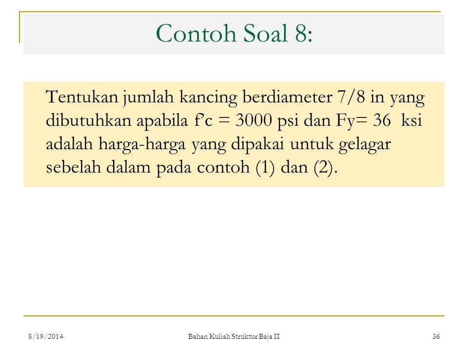 Bahan Kuliah Struktur Baja II 36 Contoh Soal 8: Tentukan jumlah kancing berdiameter 7/8 in yang dibutuhkan apabila f'c = 3000 psi dan Fy= 36 ksi adalah harga-harga yang dipakai untuk gelagar sebelah dalam pada contoh (1) dan (2).