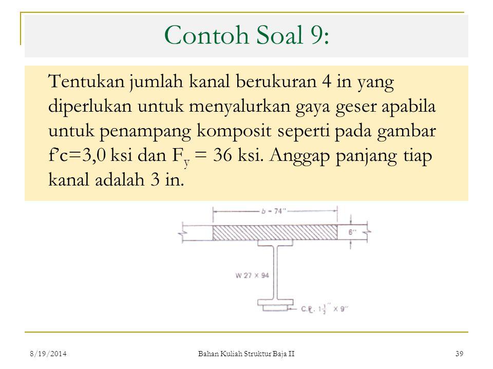 Bahan Kuliah Struktur Baja II 39 Contoh Soal 9: Tentukan jumlah kanal berukuran 4 in yang diperlukan untuk menyalurkan gaya geser apabila untuk penampang komposit seperti pada gambar f'c=3,0 ksi dan F y = 36 ksi.