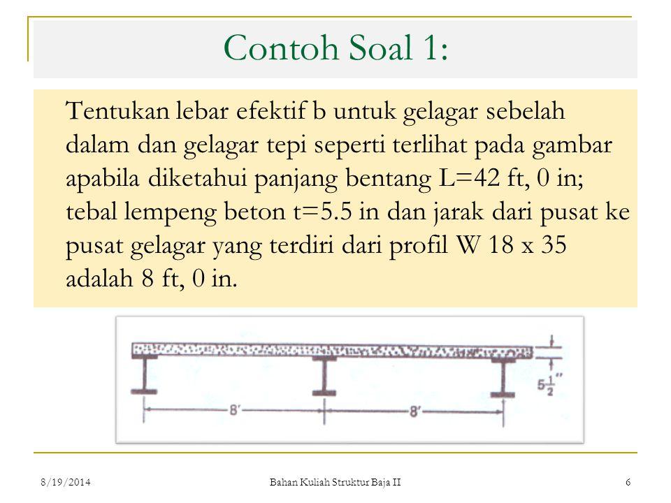 Bahan Kuliah Struktur Baja II 6 Contoh Soal 1: Tentukan lebar efektif b untuk gelagar sebelah dalam dan gelagar tepi seperti terlihat pada gambar apabila diketahui panjang bentang L=42 ft, 0 in; tebal lempeng beton t=5.5 in dan jarak dari pusat ke pusat gelagar yang terdiri dari profil W 18 x 35 adalah 8 ft, 0 in.