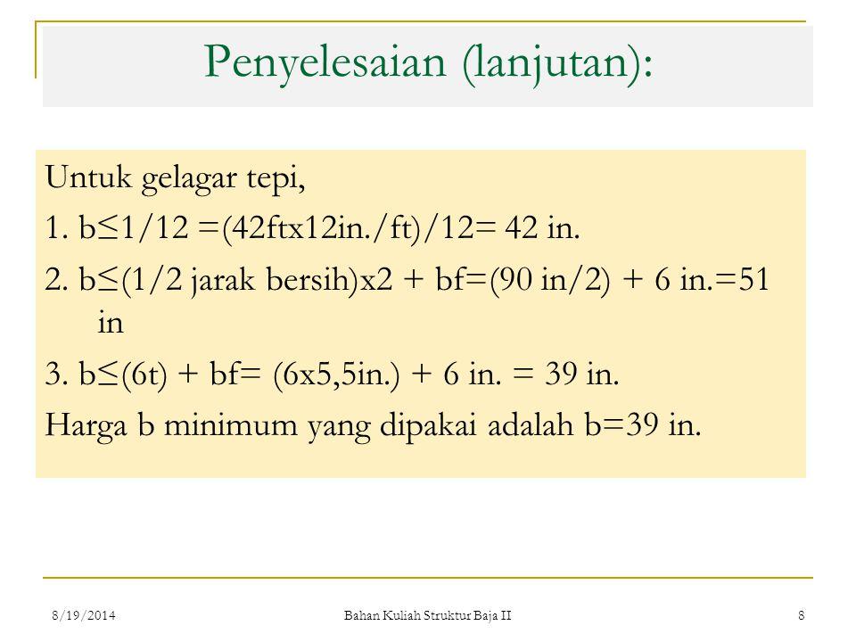 Bahan Kuliah Struktur Baja II 8 Penyelesaian (lanjutan): Untuk gelagar tepi, 1. b≤1/12 =(42ftx12in./ft)/12= 42 in. 2. b≤(1/2 jarak bersih)x2 + bf=(90