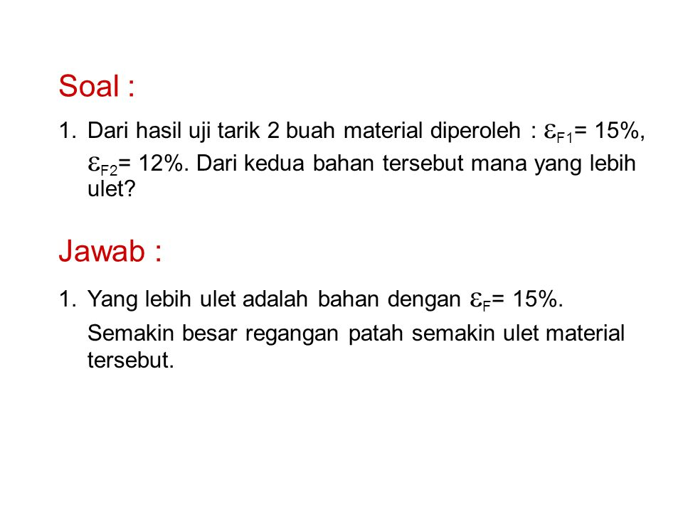 Soal : 1.Dari hasil uji tarik 2 buah material diperoleh :  F1 = 15%,  F2 = 12%. Dari kedua bahan tersebut mana yang lebih ulet? Jawab : 1. 1.Yang le