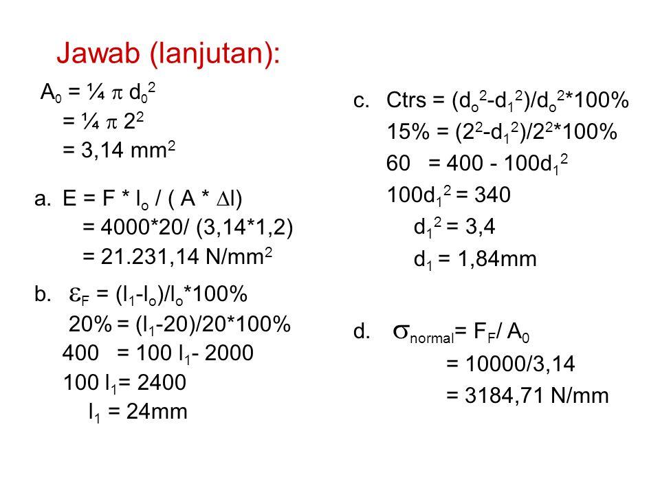 Jawab (lanjutan): A 0 = ¼  d 0 2 = ¼  2 2 = 3,14 mm 2 a.E = F * l o / ( A *  l) = 4000*20/ (3,14*1,2) = 21.231,14 N/mm 2 b.  F = (l 1 -l o )/l o *