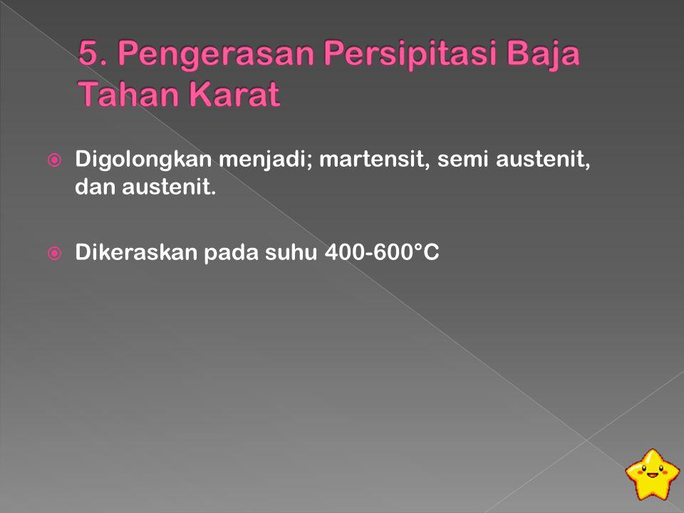  Digolongkan menjadi; martensit, semi austenit, dan austenit.  Dikeraskan pada suhu 400-600°C
