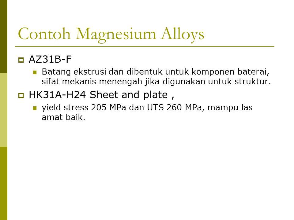Contoh Magnesium Alloys  AZ31B-F Batang ekstrusi dan dibentuk untuk komponen baterai, sifat mekanis menengah jika digunakan untuk struktur.  HK31A-H