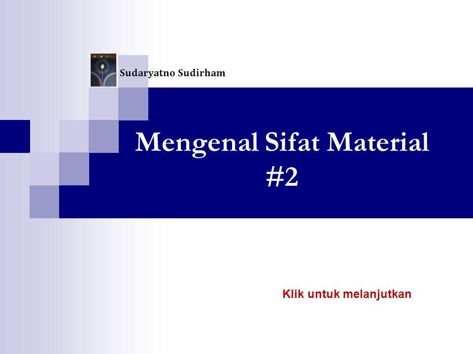 Mengenal Sifat Material #2 Sudaryatno Sudirham Klik untuk melanjutkan