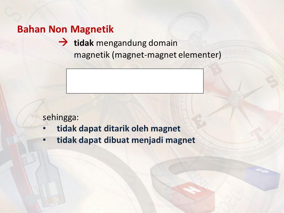 Bahan Non Magnetik  tidak mengandung domain magnetik (magnet-magnet elementer) sehingga: tidak dapat ditarik oleh magnet tidak dapat dibuat menjadi m