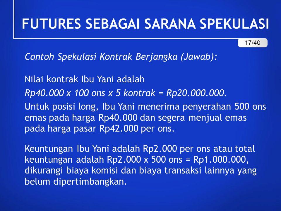 Contoh Spekulasi Kontrak Berjangka (Jawab): Nilai kontrak Ibu Yani adalah Rp40.000 x 100 ons x 5 kontrak = Rp20.000.000. Untuk posisi long, Ibu Yani m