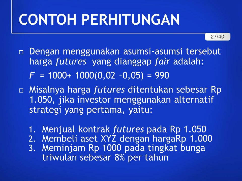  Dengan menggunakan asumsi-asumsi tersebut harga futures yang dianggap fair adalah: F = 1000+ 1000(0,02 –0,05) = 990  Misalnya harga futures ditentu