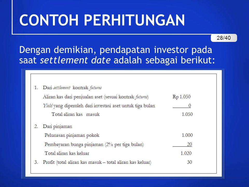 Dengan demikian, pendapatan investor pada saat settlement date adalah sebagai berikut: CONTOH PERHITUNGAN 28/40