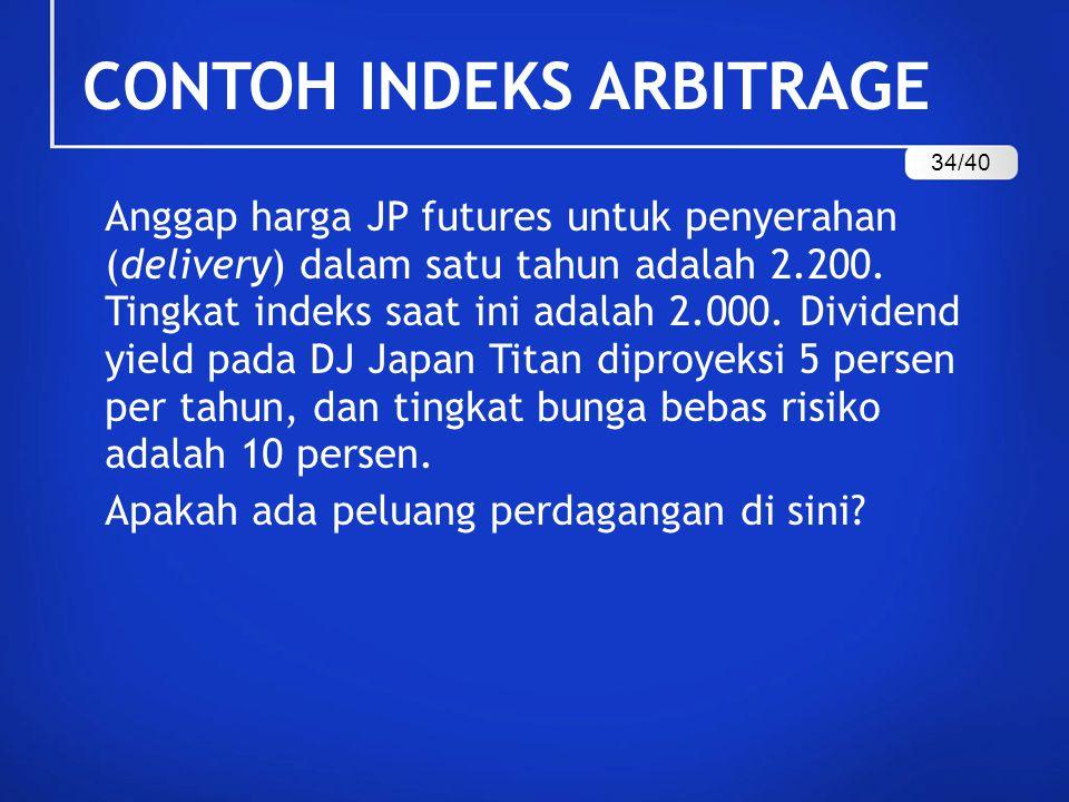 CONTOH INDEKS ARBITRAGE Anggap harga JP futures untuk penyerahan (delivery) dalam satu tahun adalah 2.200. Tingkat indeks saat ini adalah 2.000. Divid