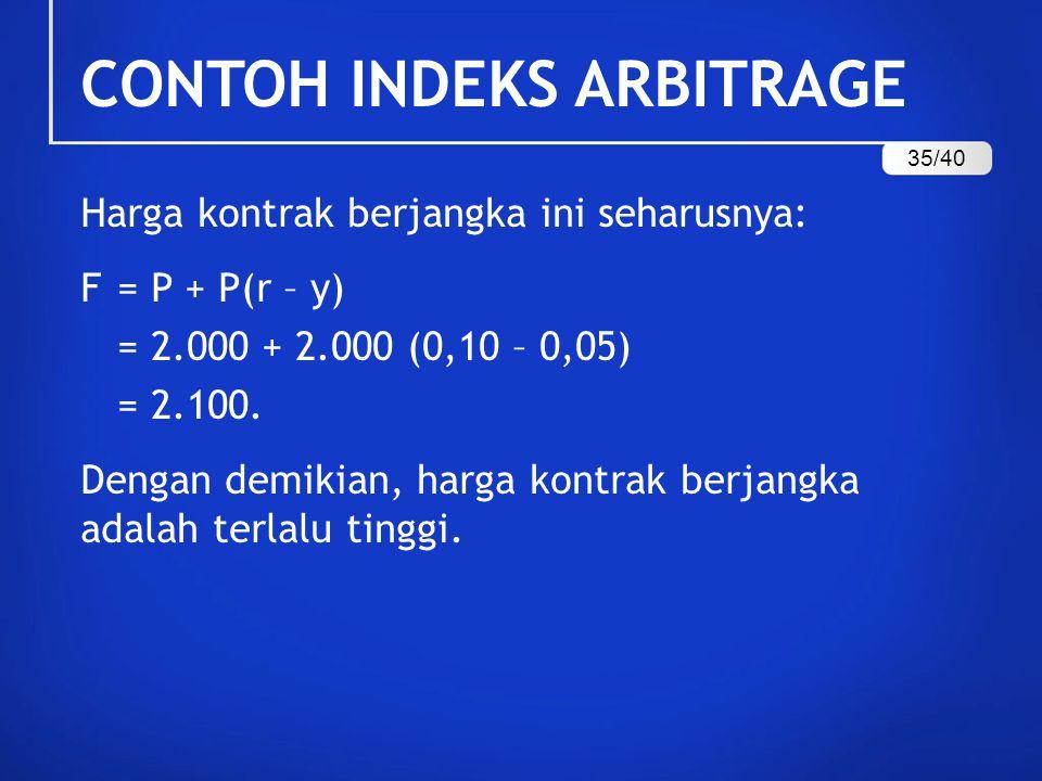 CONTOH INDEKS ARBITRAGE Harga kontrak berjangka ini seharusnya: F = P + P(r – y) = 2.000 + 2.000 (0,10 – 0,05) = 2.100. Dengan demikian, harga kontrak