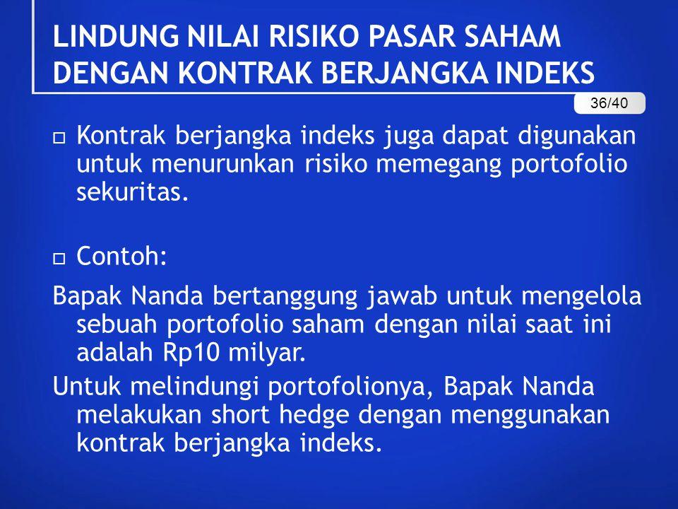  Kontrak berjangka indeks juga dapat digunakan untuk menurunkan risiko memegang portofolio sekuritas.  Contoh: Bapak Nanda bertanggung jawab untuk m