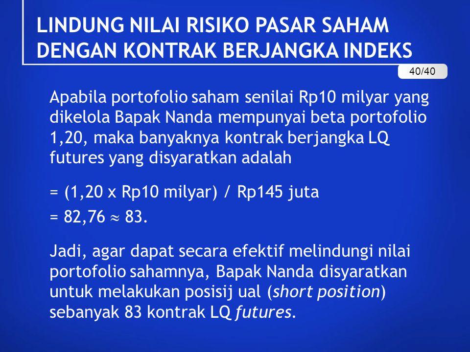 Apabila portofolio saham senilai Rp10 milyar yang dikelola Bapak Nanda mempunyai beta portofolio 1,20, maka banyaknya kontrak berjangka LQ futures yan