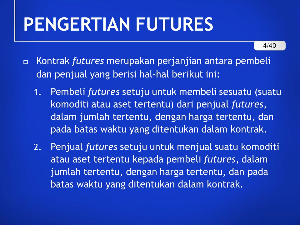 PENGERTIAN FUTURES  Dari pengertian di atas, kontrak futures bisa didefinisikan juga sebagai suatu kesepakatan kontrak tertulis antara dua pihak (pembeli dan penjual) untuk melakukan dan menerima penyerahan sejumlah aset/komoditi dalam jumlah, harga dan batas waktu tertentu.