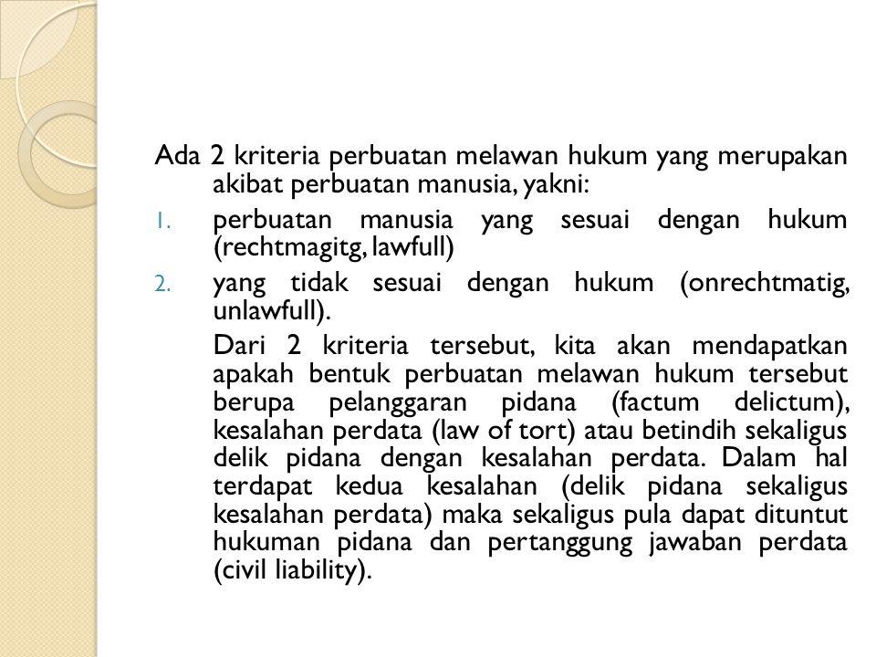 Ada 2 kriteria perbuatan melawan hukum yang merupakan akibat perbuatan manusia, yakni: 1. perbuatan manusia yang sesuai dengan hukum (rechtmagitg, law