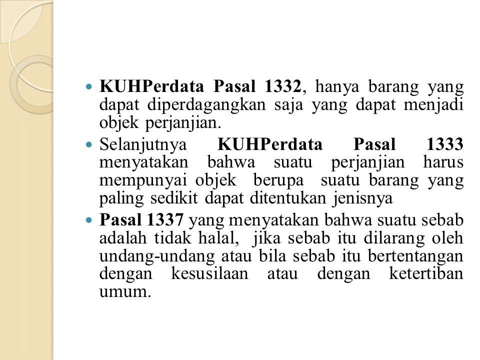 KUHPerdata Pasal 1332, hanya barang yang dapat diperdagangkan saja yang dapat menjadi objek perjanjian. Selanjutnya KUHPerdata Pasal 1333 menyatakan b