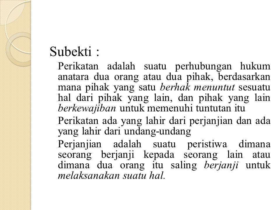 Subekti : Perikatan adalah suatu perhubungan hukum anatara dua orang atau dua pihak, berdasarkan mana pihak yang satu berhak menuntut sesuatu hal dari