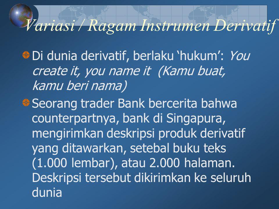Variasi / Ragam Instrumen Derivatif Di dunia derivatif, berlaku 'hukum': You create it, you name it (Kamu buat, kamu beri nama) Seorang trader Bank be