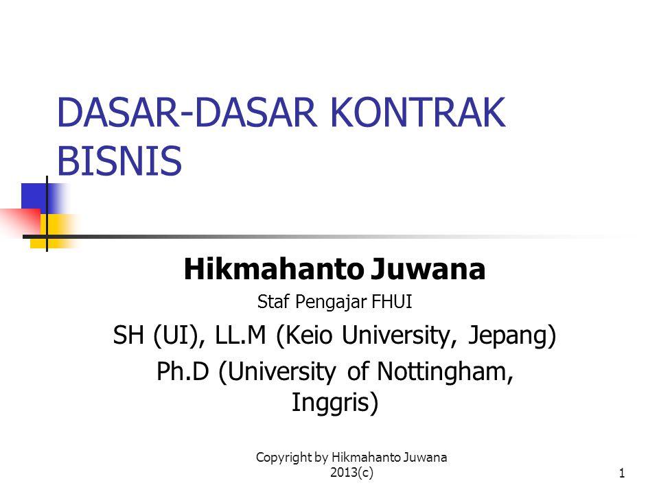Copyright by Hikmahanto Juwana 2013(c)1 DASAR-DASAR KONTRAK BISNIS Hikmahanto Juwana Staf Pengajar FHUI SH (UI), LL.M (Keio University, Jepang) Ph.D (University of Nottingham, Inggris)