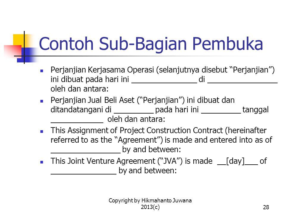 Copyright by Hikmahanto Juwana 2013(c)28 Contoh Sub-Bagian Pembuka Perjanjian Kerjasama Operasi (selanjutnya disebut Perjanjian ) ini dibuat pada hari ini _______________ di ________________ oleh dan antara: Perjanjian Jual Beli Aset ( Perjanjian ) ini dibuat dan ditandatangani di _________ pada hari ini _________ tanggal ____________ oleh dan antara: This Assignment of Project Construction Contract (hereinafter referred to as the Agreement ) is made and entered into as of ________________ by and between: This Joint Venture Agreement ( JVA ) is made __[day]___ of _______________ by and between: