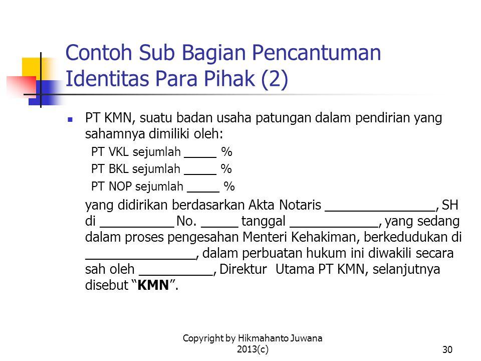 Copyright by Hikmahanto Juwana 2013(c)31 Contoh Sub Bagian Pencantuman Identitas Para Pihak (3) PT TRI, suatu perseroan terbatas yang didirikan berdasarkan hukum negara Republik Indonesia, berkedudukan di _______, dalam hal ini diwakili oleh _______________ yang bertindak dalam kedudukannya selaku ______________ dan untuk tindakan hukum sebagaimana dimaksud dalam Perjanjian ini telah mendapatkan persetujuan dari rapat umum luar biasa pemegang saham PT TRI sebagaimana terbukti dalam Berita Acara Rapat Umum Pemegang Saham PT TRI tertanggal ______________ yang dilampirkan dalam perjanjian ini (selanjutnya disebut Penjual ).