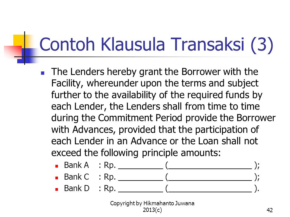 Copyright by Hikmahanto Juwana 2013(c)42 Contoh Klausula Transaksi (3) The Lenders hereby grant the Borrower with the Facility, whereunder upon the te