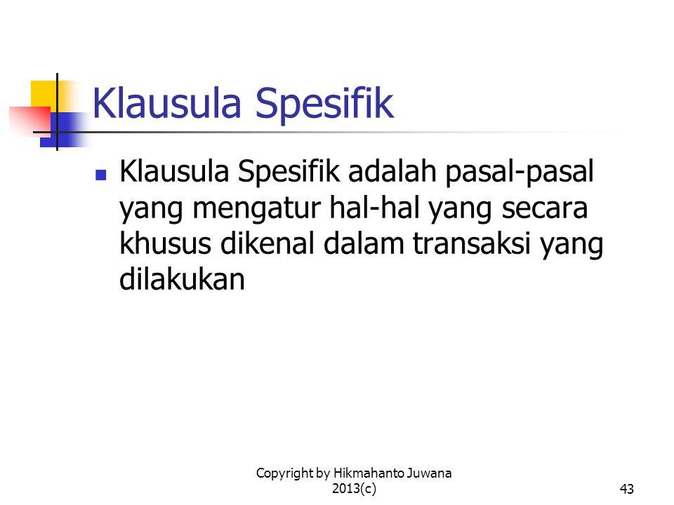 Copyright by Hikmahanto Juwana 2013(c)43 Klausula Spesifik Klausula Spesifik adalah pasal-pasal yang mengatur hal-hal yang secara khusus dikenal dalam transaksi yang dilakukan