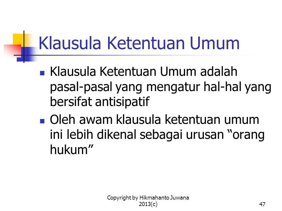 Copyright by Hikmahanto Juwana 2013(c)47 Klausula Ketentuan Umum Klausula Ketentuan Umum adalah pasal-pasal yang mengatur hal-hal yang bersifat antisipatif Oleh awam klausula ketentuan umum ini lebih dikenal sebagai urusan orang hukum