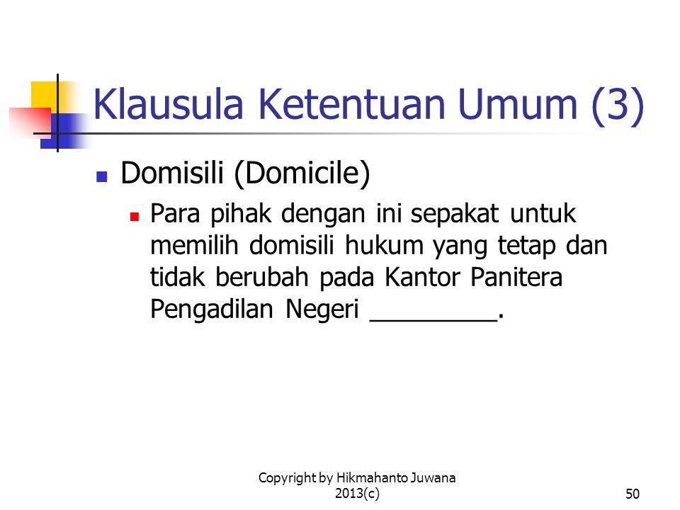 Copyright by Hikmahanto Juwana 2013(c)50 Klausula Ketentuan Umum (3) Domisili (Domicile) Para pihak dengan ini sepakat untuk memilih domisili hukum yang tetap dan tidak berubah pada Kantor Panitera Pengadilan Negeri _________.