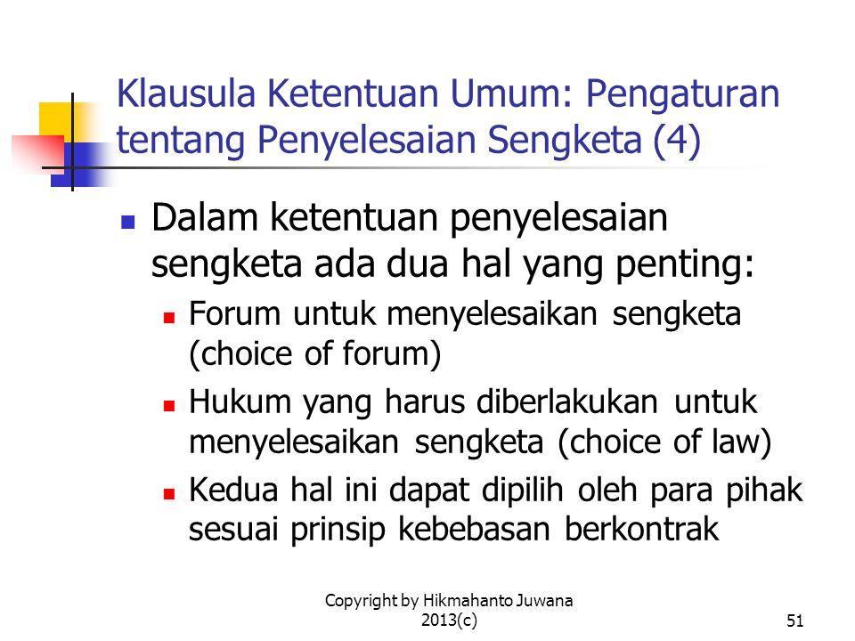 Copyright by Hikmahanto Juwana 2013(c)51 Klausula Ketentuan Umum: Pengaturan tentang Penyelesaian Sengketa (4) Dalam ketentuan penyelesaian sengketa ada dua hal yang penting: Forum untuk menyelesaikan sengketa (choice of forum) Hukum yang harus diberlakukan untuk menyelesaikan sengketa (choice of law) Kedua hal ini dapat dipilih oleh para pihak sesuai prinsip kebebasan berkontrak