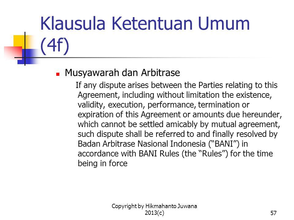 Copyright by Hikmahanto Juwana 2013(c)57 Klausula Ketentuan Umum (4f) Musyawarah dan Arbitrase If any dispute arises between the Parties relating to t