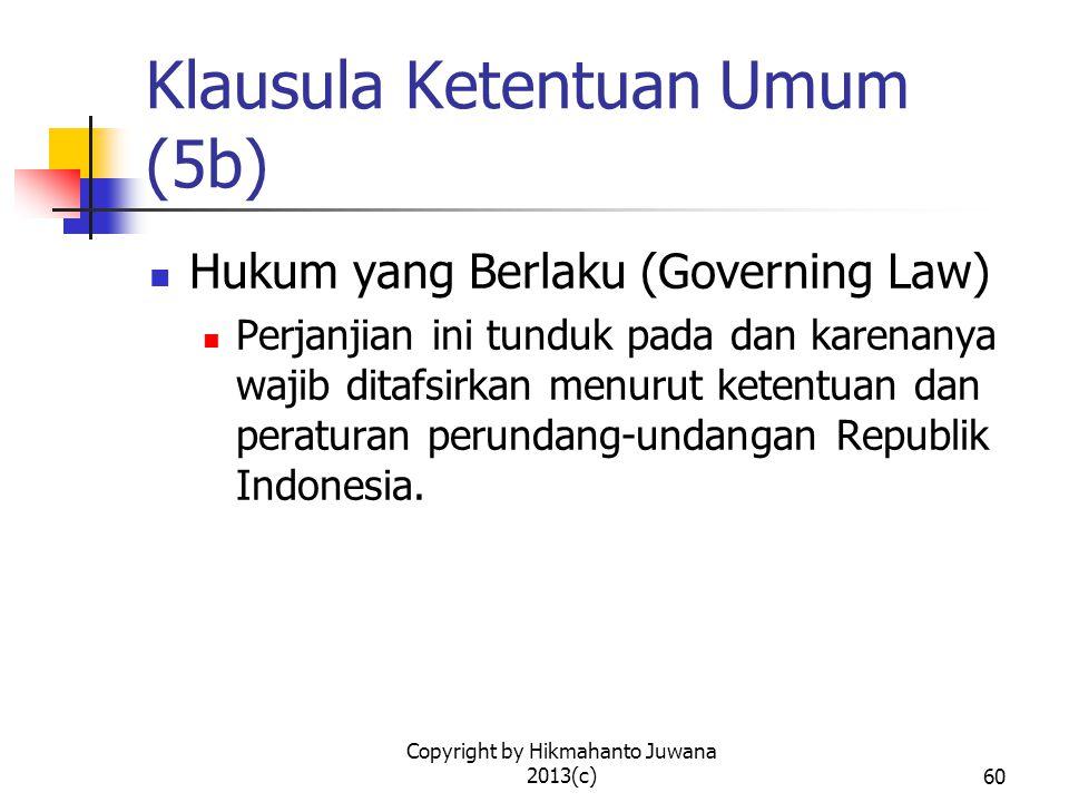 Copyright by Hikmahanto Juwana 2013(c)60 Klausula Ketentuan Umum (5b) Hukum yang Berlaku (Governing Law) Perjanjian ini tunduk pada dan karenanya wajib ditafsirkan menurut ketentuan dan peraturan perundang-undangan Republik Indonesia.