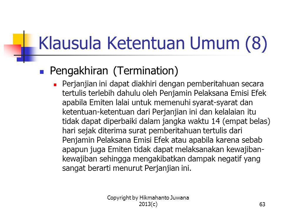 Copyright by Hikmahanto Juwana 2013(c)63 Klausula Ketentuan Umum (8) Pengakhiran (Termination) Perjanjian ini dapat diakhiri dengan pemberitahuan secara tertulis terlebih dahulu oleh Penjamin Pelaksana Emisi Efek apabila Emiten lalai untuk memenuhi syarat-syarat dan ketentuan-ketentuan dari Perjanjian ini dan kelalaian itu tidak dapat diperbaiki dalam jangka waktu 14 (empat belas) hari sejak diterima surat pemberitahuan tertulis dari Penjamin Pelaksana Emisi Efek atau apabila karena sebab apapun juga Emiten tidak dapat melaksanakan kewajiban- kewajiban sehingga mengakibatkan dampak negatif yang sangat berarti menurut Perjanjian ini.