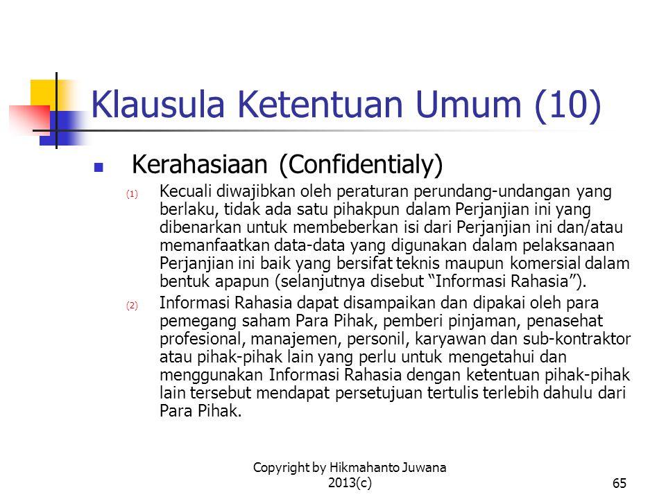 Copyright by Hikmahanto Juwana 2013(c)65 Klausula Ketentuan Umum (10) Kerahasiaan (Confidentialy) (1) Kecuali diwajibkan oleh peraturan perundang-undangan yang berlaku, tidak ada satu pihakpun dalam Perjanjian ini yang dibenarkan untuk membeberkan isi dari Perjanjian ini dan/atau memanfaatkan data-data yang digunakan dalam pelaksanaan Perjanjian ini baik yang bersifat teknis maupun komersial dalam bentuk apapun (selanjutnya disebut Informasi Rahasia ).